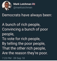 Memes, Reason, and Been: Mark Lutchman  @marklutchman  Democrats have always been:  A bunch of rich people,  Convincing a bunch of poor  people,  To vote for rich people,  By telling the poor people,  I hat the other rich people,  Are the reason they're poor.  7:23 PM 09 Sep 18 🗣@drunkamerica