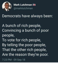 Memes, Reason, and Been: Mark Lutchman  @marklutchman  Democrats have always been:  A bunch of rich people,  Convincing a bunch of poor  people  To vote for rich people,  By telling the poor people,  That the other rich people,  Are the reason they're poor.  7:23 PM 09 Sep 18