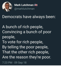 Memes, Reason, and Been: Mark Lutchman  @marklutchman  Democrats have always been:  A bunch of rich people,  Convincing a bunch of poor  people  To vote for rich people,  By telling the poor people,  That the other rich people,  Are the reason they're poor.  7:23 PM 09 Sep 18 (GC)