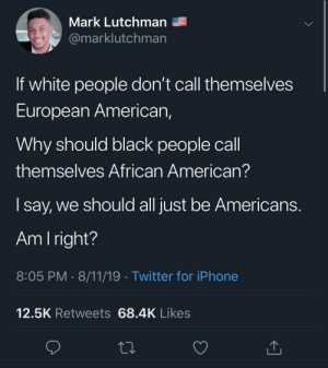 Dank, Iphone, and Memes: Mark Lutchman  @marklutchman  If white people don't call themselves  European American,  Why should black people call  themselves African American?  say, we should all just be Americans.  Am I right?  8:05 PM 8/11/19 Twitter for iPhone  12.5K Retweets 68.4K Likes Damn, i never thought about that by keatoncollins100 MORE MEMES