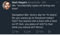 Huh, Shit, and Navigation: Mark Magark @markedly 23h  Me: *accidentally types url wrong one  time*  Navigation Bar: [every day for 15 years]  Do you wanna go to Faceboot today?  Huh? You wanna visit a boot with a face  on it? Huh, you piece of shit? ls that  what you wanna do? Moron.  aos ↑226K 102K me irl