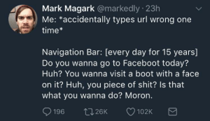 Me irl by KungFuKennyIsTheGOAT FOLLOW 4 MORE MEMES.: Mark Magark @markedly 23h  Me: *accidentally types url wrong one  time*  Navigation Bar: [every day for 15 years]  Do you wanna go to Faceboot today?  Huh? You wanna visit a boot with a face  on it? Huh, you piece of shit? Is that  what you wanna do? Moron.  196  t.26K  102K Me irl by KungFuKennyIsTheGOAT FOLLOW 4 MORE MEMES.