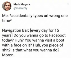 Huh, Shit, and Navigation: Mark Magark  @markedly  Me: *accidentally types url wrong one  time*  Navigation Bar: [every day for 15  years] Do you wanna go to Faceboot  today? Huh? You wanna visit a boot  with a face on it? Huh, you piece of  shit? Is that what you wanna do?  Moron.   You damn idiot.