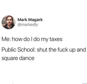 School, Taxes, and Fuck: Mark Magark  @markedly  Me: how do I do my taxes  Public School: shut the fuck up and  square dance Meirl