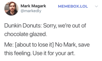 Its going to be a masterpiece: Mark Magark  @markedly  MEMEBOX.LOL  Dunkin Donuts: Sorry, we're out of  chocolate glazed.  Me: [about to lose it] No Mark, save  this feeling. Use it for your art. Its going to be a masterpiece