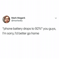 "Life, Phone, and Sorry: Mark Magark  @markedly  *phone battery drops to 92%"" you guys,  I'm sorry, l'd better go home my LIFE"