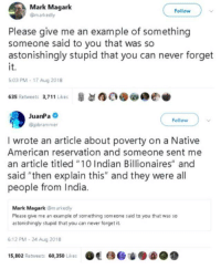 "Native American, Tumblr, and American: Mark Magark  omarkedly  Follow  Please give me an example of something  someone said to you that was so  astonishingly stupid that you can never forget  5:03 PM- 17 Aug 2018  635 Retweets 3,711 Likes9o9e  JuanPa  Follow  ipbrammer  I wrote an article about poverty on a Native  American reservation and someone sent me  an article titled ""10 Indian Billionaires"" and  said ""then explain this"" and they were all  people from India  Mark Magark @markedly  Please give me an example of something someone said to you that was so  astonishingly stupid that you can never forget it  6:12 PM-24 Aug 2018  15,802 Retweets 60,350 Likes aOO whitepeopletwitter:  Those Indians…"