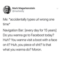 Huh, Shit, and Navigation: Mark Magarkenstein  @markedly  Me: *accidentally types url wrong one  time*  Navigation Bar: [every day for 15 years]  Do you wanna go to Faceboot today?  Huh? You wanna visit a boot with a face  on it? Huh, you piece of shit? Is that  what you wanna do? Moron. meirl