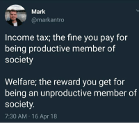 tax: Mark  @markantro  Income tax; the fine you pay for  being productive member of  society  Welfare; the reward you get for  being an unproductive member of  society  7:30 AM 16 Apr 18