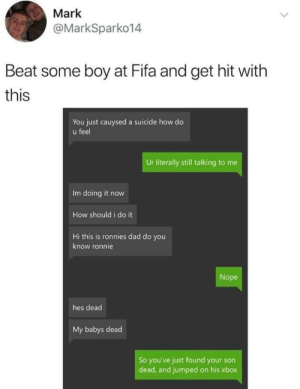 F: Mark  @MarkSparko14  Beat some boy at Fifa and get hit with  this  You just cauysed a suicide how do  u feel  Ur literally still talking to me  Im doing it now  How should i do it  Hi this is ronnies dad do you  know ronnie  Nope  hes dead  My babys dead  So you've just found your son  dead, and jumped on his xbox F