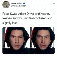 Adam Driver, Confused, and Omg: Mark Millar  @mrmarkmillar  Face-Swap Adam Driver and Keannu  Reeves and you just feel confused and  slightly lost. OMG. Same person 😂