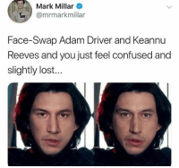 Adam Driver, Confused, and Memes: Mark Millar  @mrmarkmillar  Face-Swap Adam Driver and Keannu  Reeves and you just feel confused and  slightly lost... I'm confused, yet aroused