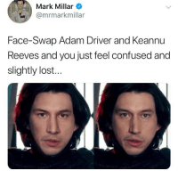 Adam Driver, Confused, and Memes: Mark Millar  @mrmarkmillar  Face-Swap Adam Driver and Keannu  Reeves and you just feel confused and  slightly lost...