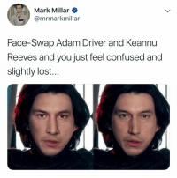 mmm yep, i hate this: Mark Millar  @mrmarkmillar  Face-Swap Adam Driver and Keannu  Reeves and you just feel confused and  slightly lost.. mmm yep, i hate this
