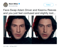 """Adam Driver, Confused, and Gif: Mark Millar  @mrmarkmillar  Follow  Face-Swap Adam Driver and Keannu Reeves  and you just feel confused and slightly lost...  3:21 AM-18 Dec 2017 <p><a href=""""http://montondemierda.com/post/168722864778/co%C3%B1o-es-tan-inmortal-que-hasta-se-reencarna"""" class=""""tumblr_blog"""">montondemierda</a>:</p><blockquote> <p><figure class=""""tmblr-full"""" data-orig-height=""""218"""" data-orig-width=""""320"""" data-tumblr-attribution=""""yourreactiongifs:jjKfzzzhxu5DrcjAf25xLg:ZMseho2DoNfwZ""""><img src=""""https://78.media.tumblr.com/618b8f98c267a95f9b71e153f5f33ec3/tumblr_ofjmnuQy7k1tq4of6o1_400.gif"""" data-orig-height=""""218"""" data-orig-width=""""320""""/></figure></p> <h2>Coño. Es tan inmortal que hasta se reencarna.</h2> </blockquote>"""