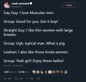 Dank, Good for You, and Love: mark normand  Follow  @marknorm  Gay Guy: I love Muscular men.  Group: Good for you. Get it boy!  Straight Guy: I like thin women with large  breasts.  Group: Ugh, typical man. What a pig  Lesbian: I also like those kinda women  Group: Yeah girl! Enjoy those ladies!  4:06 PM-28 Feb 2019  1,935 Retweets 12,728 Likes I am not Anti-Cold water but I like hot water. by GudumbaShankar MORE MEMES