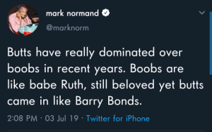 Boobs are gonna make a comeback.: mark normand  @marknorm  Butts have really dominated over  boobs in recent years. Boobs are  like babe Ruth, still beloved yet butts  came in like Barry Bonds.  2:08 PM 03 Jul 19 Twitter for iPhone Boobs are gonna make a comeback.
