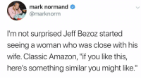 "Amazon, Business, and Wife: mark normand  @marknorm  I'm not surprised Jeff Bezoz started  seeing a woman who was close with his  Wife. Classic Amazon, ""if you like this,  here's something similar you might like."" We also deliver outside normal business hours"