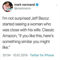 "Amazon, Iphone, and Twitter: mark normand  @marknorm  I'm not surprised Jeff Bezoz  started seeing a woman who  was close with his wife. Classic  Amazon, ""if you like this, here's  something similar you might  like.  20:34 10.01.2019 Twitter for iPhone Recommendation Systems you know🤷🏻‍♂️"