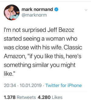 """#trustedseller: mark normand  marknorm  I'm not surprised Jeff Bezoz  started seeing a woman who  was close with his wife. Classic  Amazon, """"if you like this, here's  something similar you might  like.""""  20:34 10.01.2019 Twitter for iPhone  1.378 Retweets 4.280 Likes #trustedseller"""