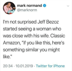 "Hes bound to enjoy it: mark normand  @marknorm  I'm not surprised Jeff Bezoz  started seeing a woman who  was close with his wife. Classic  Amazon, ""if you like this, here's  something similar you might  like.""  20:34 10.01.2019 Twitter for iPhone Hes bound to enjoy it"