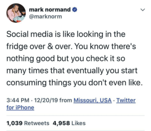 Social media: mark normand O  @marknorm  Social media is like looking in the  fridge over & over. You know there's  nothing good but you check it so  many times that eventually you start  consuming things you don't even like.  3:44 PM · 12/20/19 from Missouri, USA · Twitter  for iPhone  1,039 Retweets 4,958 Likes