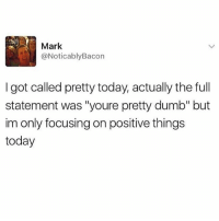 """Dumb, Namaste, and Today: Mark  @Noticably Bacon  I got called pretty today, actually the full  statement was """"youre pretty dumb"""" but  im only focusing on positive things  today Positive vibes only ✨🙏🏻 namaste @tashprint"""