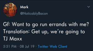 But I don't wannnaaaa: Mark  @NoticablyBacon  GF: Want to go run errands with me?  Translation: Get up, we're going to  TJ Maxx  5:51 PM 08 Jul 19 Twitter Web Client But I don't wannnaaaa