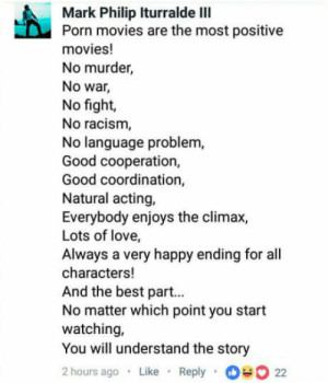 Love, Movies, and Racism: Mark Philip Iturralde IlI  Porn movies are the most positive  movies!  No murder,  No war  No fight,  No racism  No language problem  Good cooperation,  Good coordination,  Natural acting,  Everybody enjoys the climax,  Lots of love,  Always a very happy ending for all  characters!  And the best part..  No matter which point you start  watching,  You will understand the story  2 hours ago Like Reply  22 Porn is good