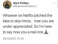 I preciate you: Mark Phillips  @SupremeDreams 1  Whoever on Netflix pitched the  idea to skip intros.. man you are  under appreciated. So I'm here  to say now you a real one人  03/12/2017, 21:30 I preciate you