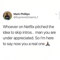 The real mvp 🙏🙏: Mark Phillips  @SupremeDreams 1  Whoever on Netflix pitched the  idea to skip intros.. man you are  under appreciated. So I'm here  to say now you a real one The real mvp 🙏🙏
