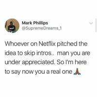 Legendary: Mark Phillips  @SupremeDreams 1  Whoever on Netflix pitched the  idea to skip intros.. man you are  under appreciated. So I'm here  to say now you a real one Legendary
