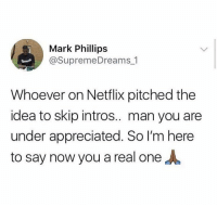 You a real one 🙏😂 https://t.co/9iouglCfIx: Mark Phillips  @SupremeDreams 1  Whoever on Netflix pitched the  idea to skip intros.. man you are  under appreciated. So I'm here  to say now you a real one You a real one 🙏😂 https://t.co/9iouglCfIx