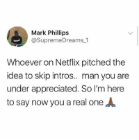 You da real MVP: Mark Phillips  @SupremeDreams 1  Whoever on Netflix pitched the  idea to skip intros.. man you are  under appreciated. So I'm here  to say now you a real one You da real MVP
