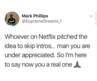 The real MVP🏆: Mark Phillips  @SupremeDreams 1  Whoever on Netflix pitched the  idea to skip intros.. man you are  under appreciated. So I'm here  to say now you a real one The real MVP🏆
