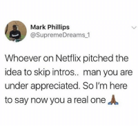 Blackpeopletwitter, Netflix, and Idea: Mark Phillips  @SupremeDreams 1  Whoever on Netflix pitched the  idea to skip intros.. man you ane  under appreciated. So I'm here  to say now you a real oneA <p>Amen. (via /r/BlackPeopleTwitter)</p>