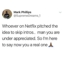 Netflix, Humans of Tumblr, and Idea: Mark Phillips  @SupremeDreams 1  Whoever on Netflix pitched the  idea to skip intros.. man you ane  under appreciated. So I'm here  to say now you a real oneA