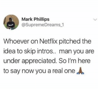 Blackpeopletwitter, Netflix, and Idea: Mark Phillips  @SupremeDreams 1  Whoever on Netflix pitched the  idea to skip intros.. man you ane  under appreciated. So I'm here  to say now you a real oneA <p>Amen (via /r/BlackPeopleTwitter)</p>
