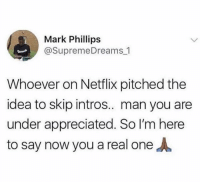 Funny, Life, and Netflix: Mark Phillips  @SupremeDreams 1  Whoever on Netflix pitched the  idea to skip intros.. man you are  under appreciated. So I'm here  to say now you a real oneA Life's MVP.