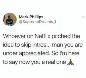 Amen by shayanjvd FOLLOW HERE 4 MORE MEMES.: Mark Phillips  @SupremeDreams 1  Whoever on Netflix pitched the  idea to skip intros.. man you ane  under appreciated. So I'm here  to say now you a real oneA Amen by shayanjvd FOLLOW HERE 4 MORE MEMES.