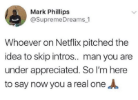 Netflix, True, and Idea: Mark Phillips  @SupremeDreams_1  Whoever on Netflix pitched the  idea to skip intros.. man you are  under appreciated. So I'm here  to say now you a real one Its true