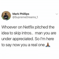 You a real one 🙏😂 WSHH: Mark Phillips  @SupremeDreams_1  Whoever on Netflix pitched thee  idea to skip intros.. man you are  under appreciated. So l'm here  to say now you a real one You a real one 🙏😂 WSHH