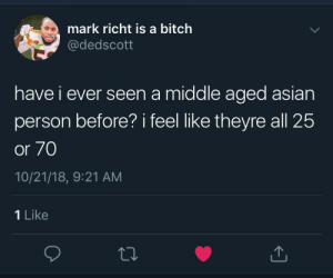 Asian, Bitch, and Dank: mark richt is a bitch  @dedscott  have i ever seen a middle aged asian  person before? i feel like theyre all 25  or 70  10/21/18, 9:21 AM  1 Like this is the truest shit I ever read by Stebulous MORE MEMES