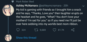 "Bad, Friends, and Love: Mark Rober liked  Ashley McNamara @ashleymcnamara - 20h  My kid is gaming with friends so I brought him a snack  and he says, ""Thanks, Love you"" then laughter erupts on  the headset and he goes, ""What? You don't love your  mothers? I'm sad for you."" so if you need me I'll just be  over here sobbing into my worlds best mom ribbon.  10 9,669 81  81.7K  324  Show this thread awesomacious:  It's never a bad thing to love your mom"