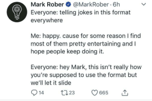 I found this weirdly wholesome.: Mark Rober @MarkRober 6h  Everyone: telling jokes in this format  everywhere  Me: happy. cause for some reason I find  most of them pretty entertaining and I  hope people keep doing it  Everyone: hey Mark, this isn't really how  you're supposed to use the format but  we'll let it slide I found this weirdly wholesome.