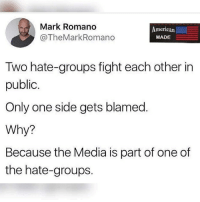 Like my post? Check out my friends: @american.veterans @_americafirst_ @the.red.pill @break.the.fake americanmade🇺🇸 patriot patriots americanpatriots politics conservative libertarian patriotic republican usa america americaproud wethepeople republican freedom secondamendment MAGA PresidentTrump alllivesmatter america: Mark Romano  @TheMarkRomano  American.  MADE  Two hate-groups fight each other in  public  Only one side gets blamed  Why?  Because the Media is part of one of  the hate-groups. Like my post? Check out my friends: @american.veterans @_americafirst_ @the.red.pill @break.the.fake americanmade🇺🇸 patriot patriots americanpatriots politics conservative libertarian patriotic republican usa america americaproud wethepeople republican freedom secondamendment MAGA PresidentTrump alllivesmatter america