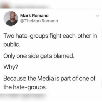 Memes, Only One, and Fight: Mark Romano  @TheMarkRomano  Two hate-groups fight each other in  public.  Only one side gets blamed  Why?  Because the Media is part of one of  the hate-groups. He's right, you know.  Sent by Mike, a patriot.