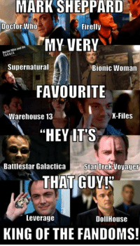 "Doctor, Memes, and Doctor Who: MARK  SHEPPARD  Doctor Who  Firefly  MY VERY  ani the  gocto  Supernatural  Bionic Woman  FAVOURITE  Warehouse 13  K-Files  ""HEY LT'S  Battlestar Galactica StarT  rek Voyager  THAT GUY!  15  Leverage  DollHouse  KING OF THE FANDOMS!"