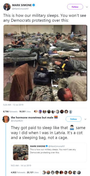 goawfma:  plus they literally chose to join the military lol: MARK SIMONE  Follow  @MarkSimoneNY  This is how our military sleeps. You won't see  any Democrats protesting over this:   5:26 AM - 13 Jul 2019  8,756 Retweets 19,351 Likes   the hormone monstress but male  Follow  @roXas9620  They got paid to sleep like that  way I did when I was in Latvia. It's a cot  and a sleeping bag, not a cage.  same  MARK SIMONE @MarkSimoneNY  This is how our military sleeps. You won't see any  Democrats protesting over this:  9:03 AM - 14 Jul 2019  4,922 Retweets 23,121 Likes goawfma:  plus they literally chose to join the military lol