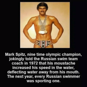 laughoutloud-club:  Mark Spitz: Mark Spitz, nine time olympic champion,  jokingly told the Russian swim team  coach in 1972 that his moustache  increased his speed in the water,  deflecting water away from his mouth.  The next year, every Russian swimmer  was sporting one. laughoutloud-club:  Mark Spitz
